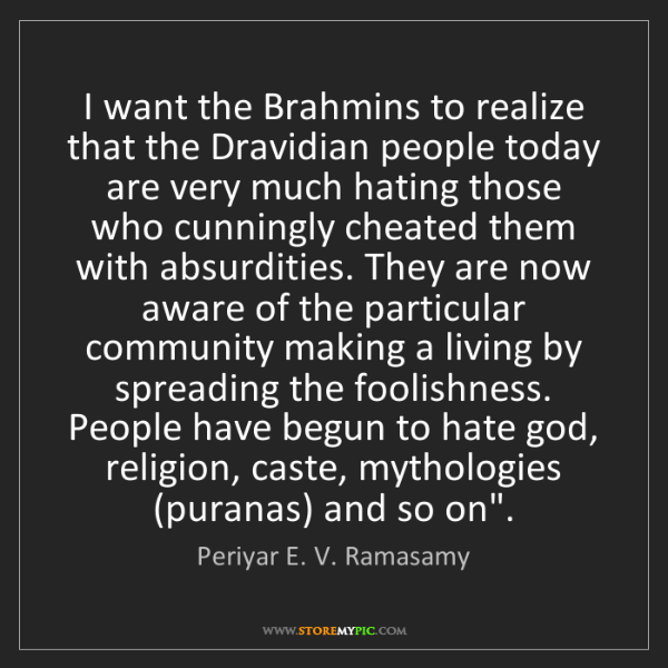 Periyar E. V. Ramasamy: I want the Brahmins to realize that the Dravidian people...