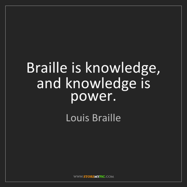 Louis Braille: Braille is knowledge, and knowledge is power.