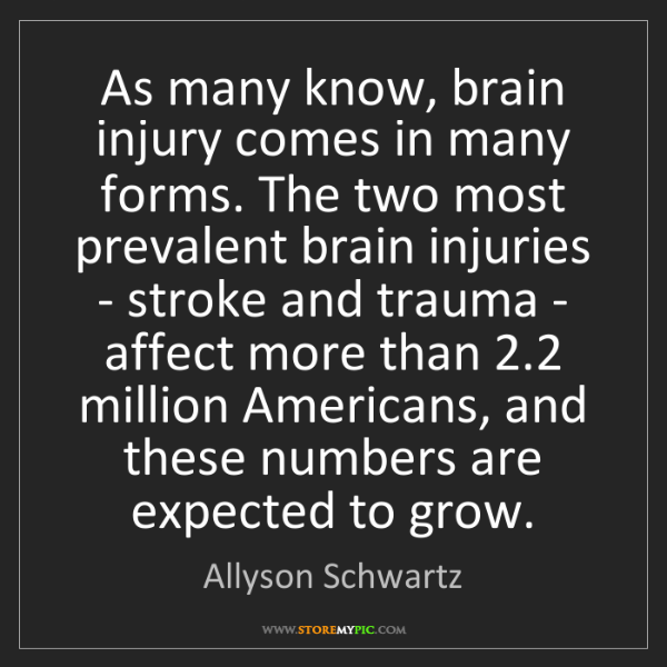 Allyson Schwartz: As many know, brain injury comes in many forms. The two...