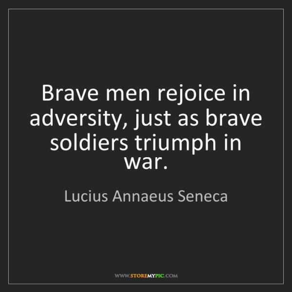 Lucius Annaeus Seneca: Brave men rejoice in adversity, just as brave soldiers...