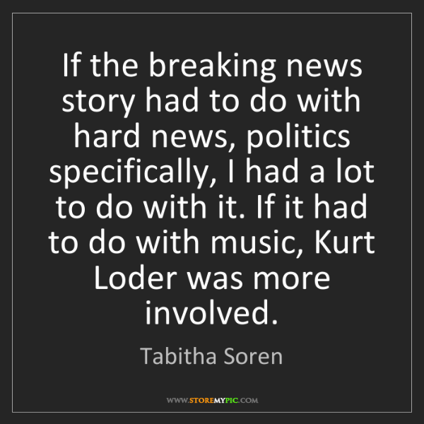 Tabitha Soren: If the breaking news story had to do with hard news,...