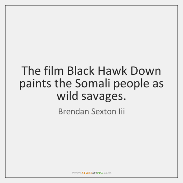 The film Black Hawk Down paints the Somali people as wild savages.
