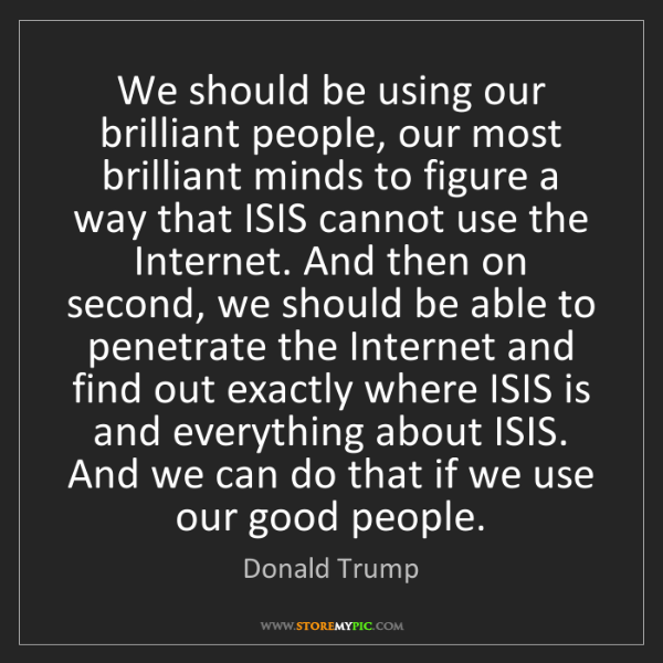 Donald Trump: We should be using our brilliant people, our most brilliant...