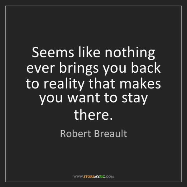 Robert Breault: Seems like nothing ever brings you back to reality that...