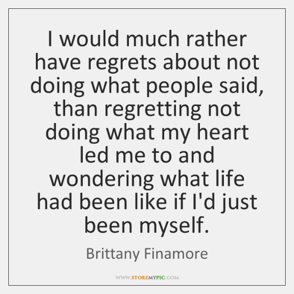 I would much rather have regrets about not doing what people said, ...