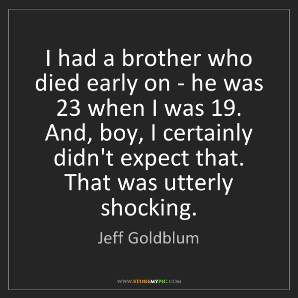 Jeff Goldblum: I had a brother who died early on - he was 23 when I...