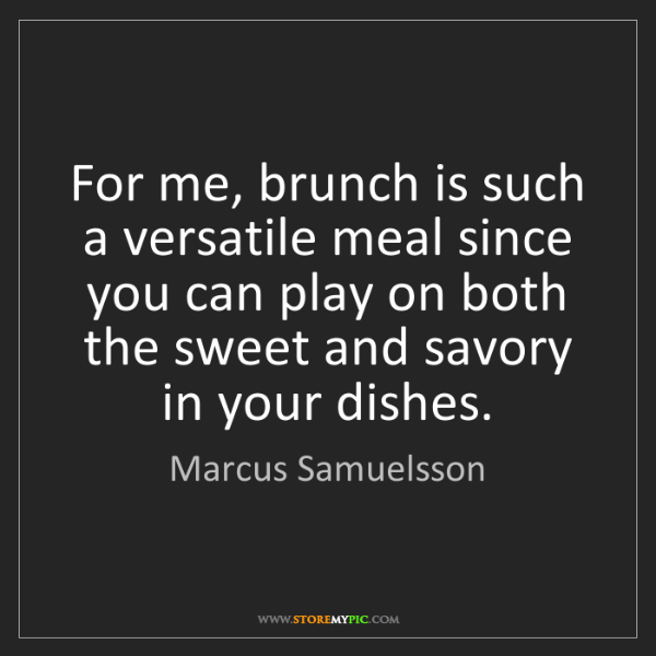 Marcus Samuelsson: For me, brunch is such a versatile meal since you can...
