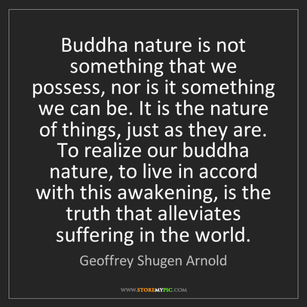 Geoffrey Shugen Arnold: Buddha nature is not something that we possess, nor is...