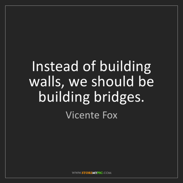 Vicente Fox: Instead of building walls, we should be building bridges.