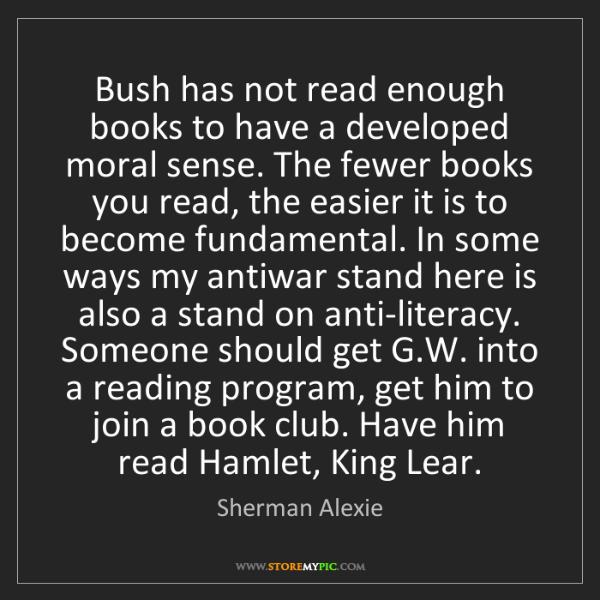 Sherman Alexie: Bush has not read enough books to have a developed moral...