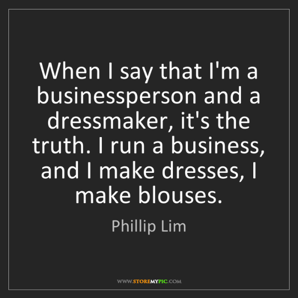 Phillip Lim: When I say that I'm a businessperson and a dressmaker,...