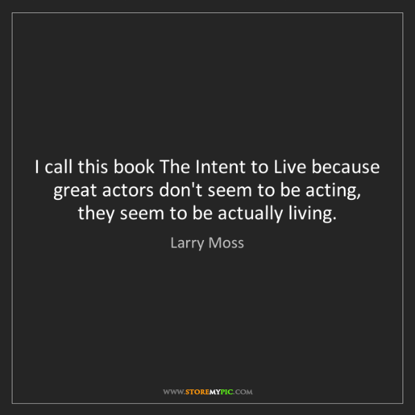 Larry Moss: I call this book The Intent to Live because great actors...