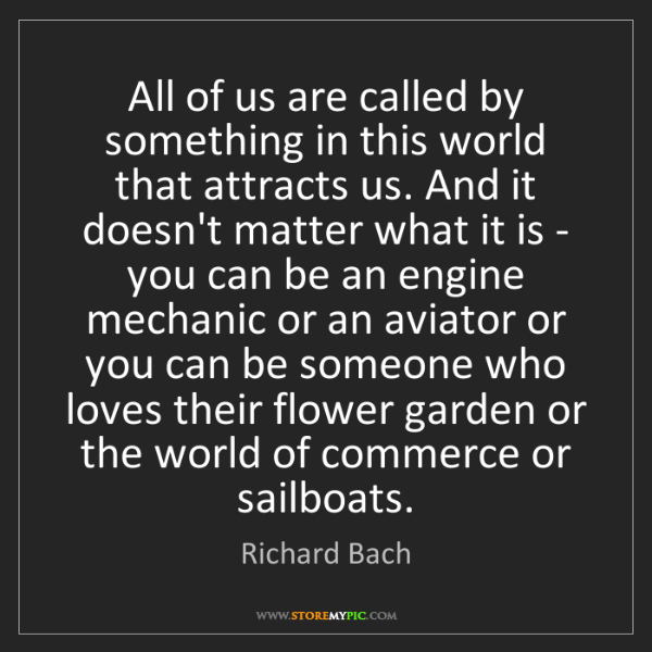 Richard Bach: All of us are called by something in this world that...
