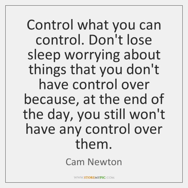 Control what you can control. Don't lose sleep worrying about things that ...