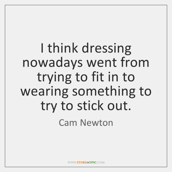 I think dressing nowadays went from trying to fit in to wearing ...