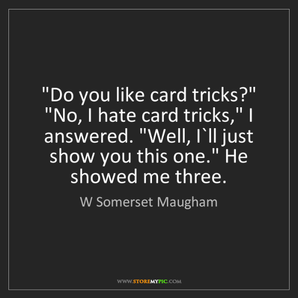 "W Somerset Maugham: ""Do you like card tricks?"" ""No, I hate card tricks,""..."