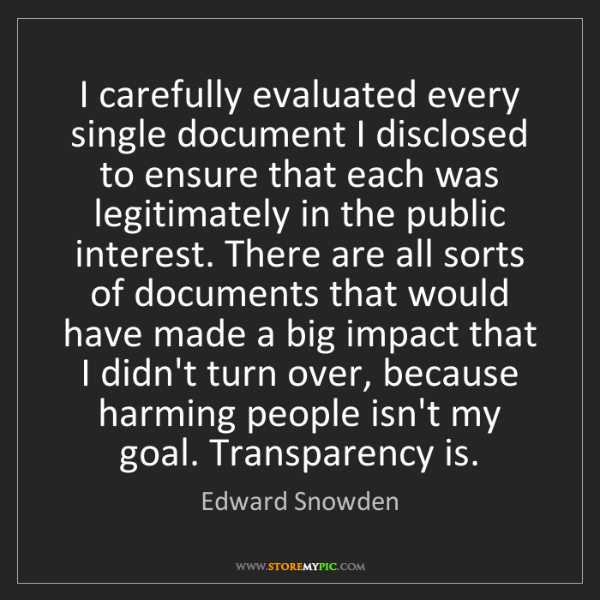 Edward Snowden: I carefully evaluated every single document I disclosed...