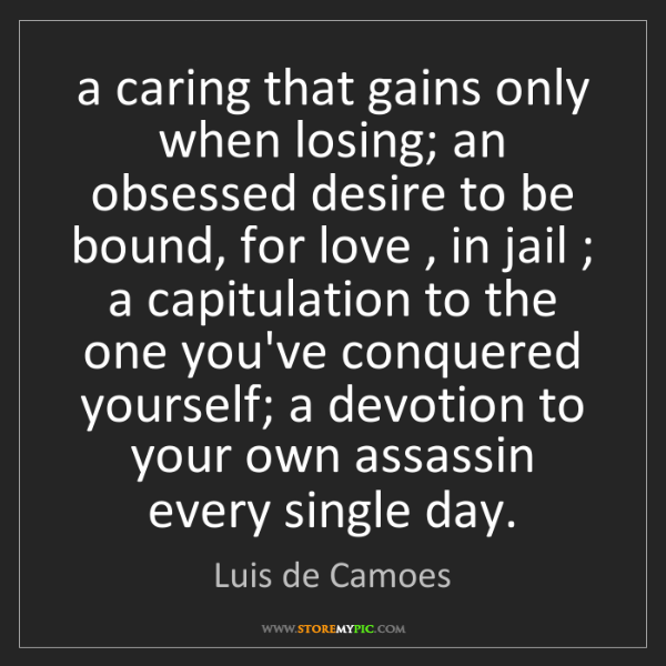 Luis de Camoes: a caring that gains only when losing; an obsessed desire...