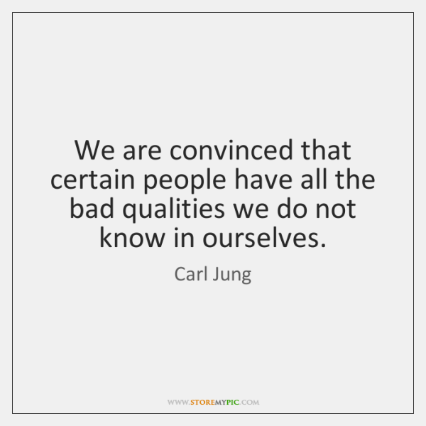 We are convinced that certain people have all the bad qualities we ...