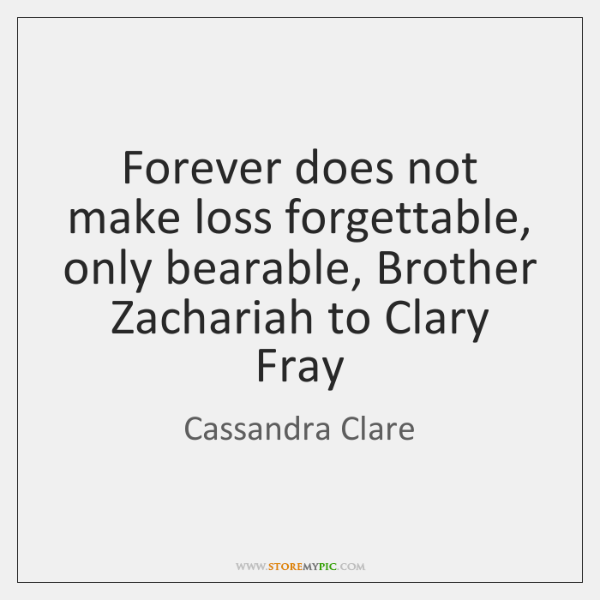 Forever does not make loss forgettable, only bearable, Brother Zachariah to Clary ...