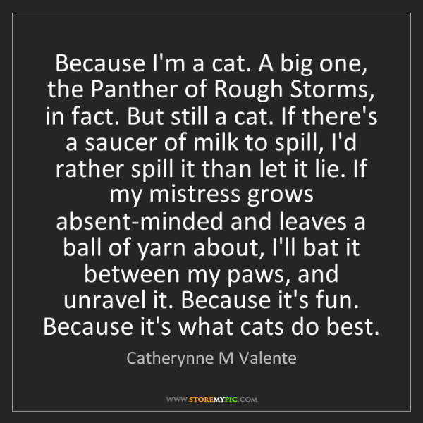 Catherynne M Valente: Because I'm a cat. A big one, the Panther of Rough Storms,...