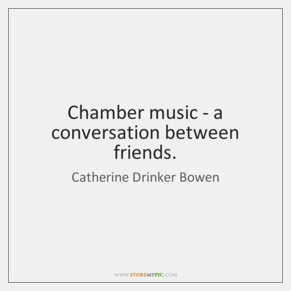 Chamber music - a conversation between friends.