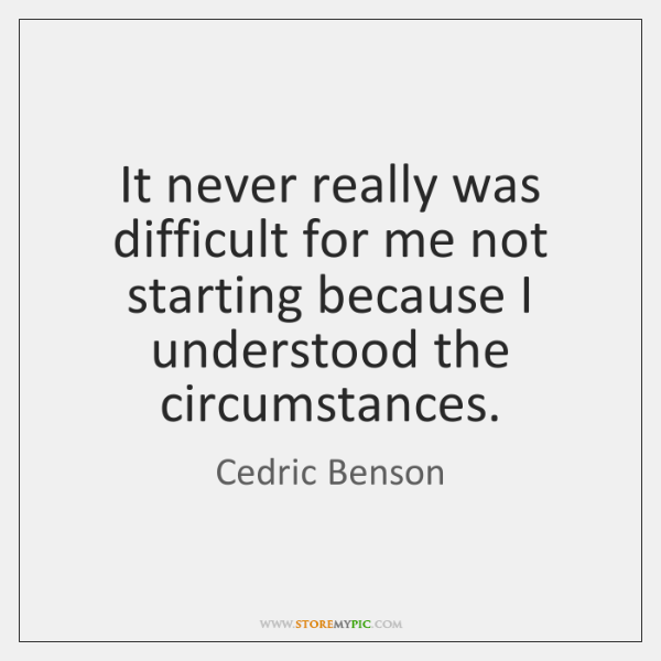 It never really was difficult for me not starting because I understood ...