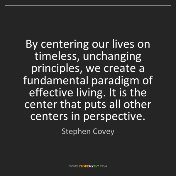 Stephen Covey: By centering our lives on timeless, unchanging principles,...