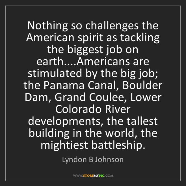 Lyndon B Johnson: Nothing so challenges the American spirit as tackling...
