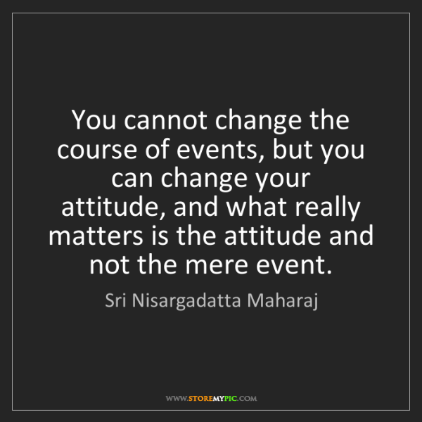 Sri Nisargadatta Maharaj: You cannot change the course of events, but you can change...