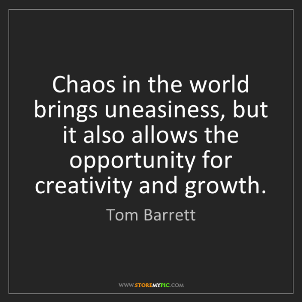 Tom Barrett: Chaos in the world brings uneasiness, but it also allows...