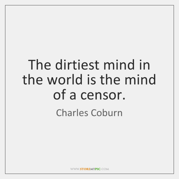 The dirtiest mind in the world is the mind of a censor.