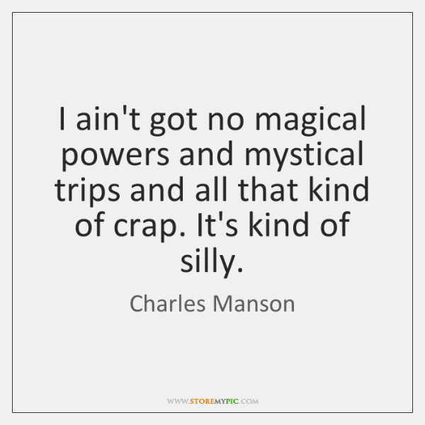 I ain't got no magical powers and mystical trips and all that ...