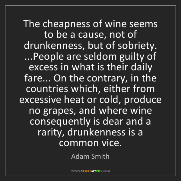 Adam Smith: The cheapness of wine seems to be a cause, not of drunkenness,...