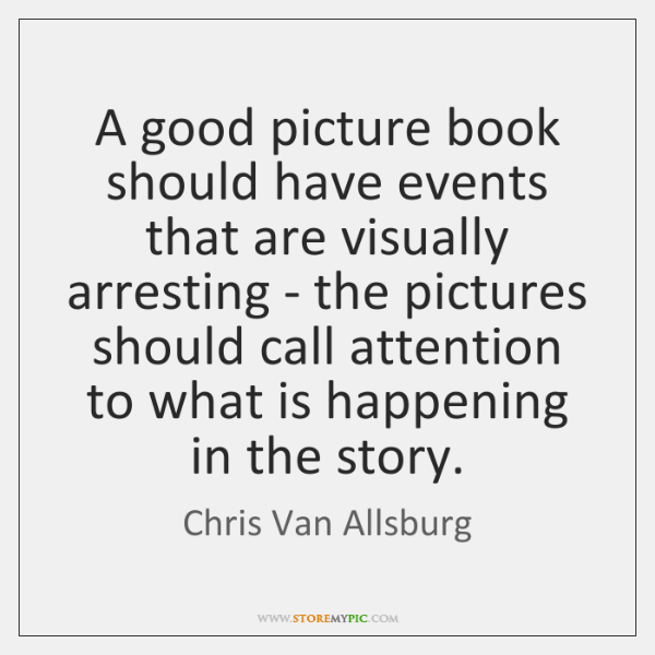 A good picture book should have events that are visually arresting - ...