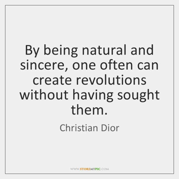 By being natural and sincere, one often can create revolutions without having ...