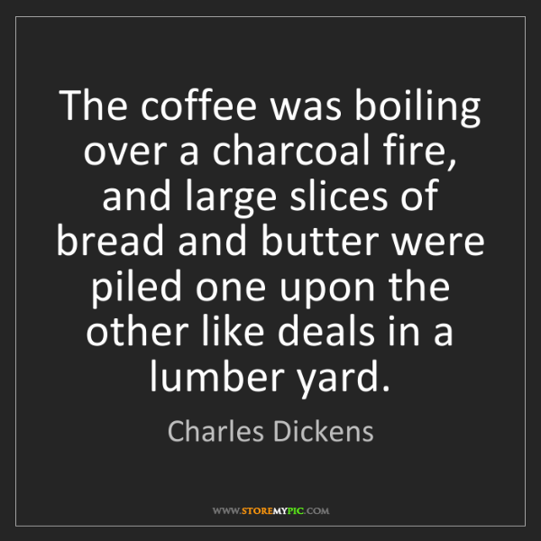 Charles Dickens: The coffee was boiling over a charcoal fire, and large...