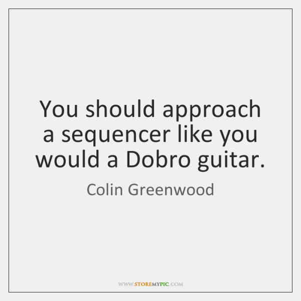 You should approach a sequencer like you would a Dobro guitar.