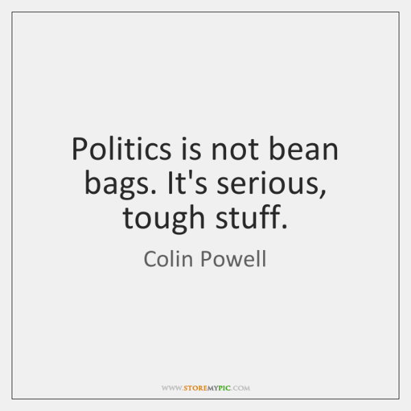 Politics is not bean bags. It's serious, tough stuff.