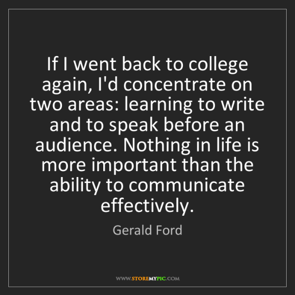Gerald Ford: If I went back to college again, I'd concentrate on two...
