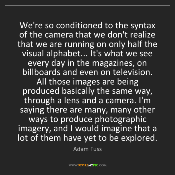 Adam Fuss: We're so conditioned to the syntax of the camera that...