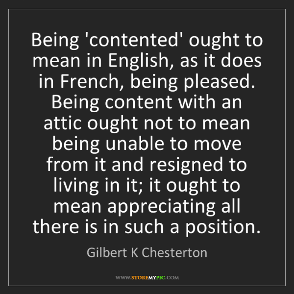 Gilbert K Chesterton: Being 'contented' ought to mean in English, as it does...