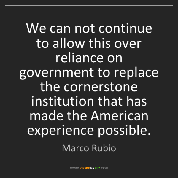 Marco Rubio: We can not continue to allow this over reliance on government...