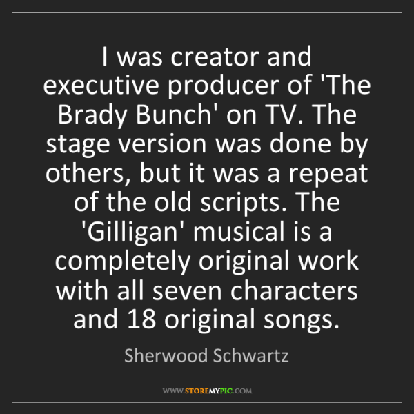 Sherwood Schwartz: I was creator and executive producer of 'The Brady Bunch'...