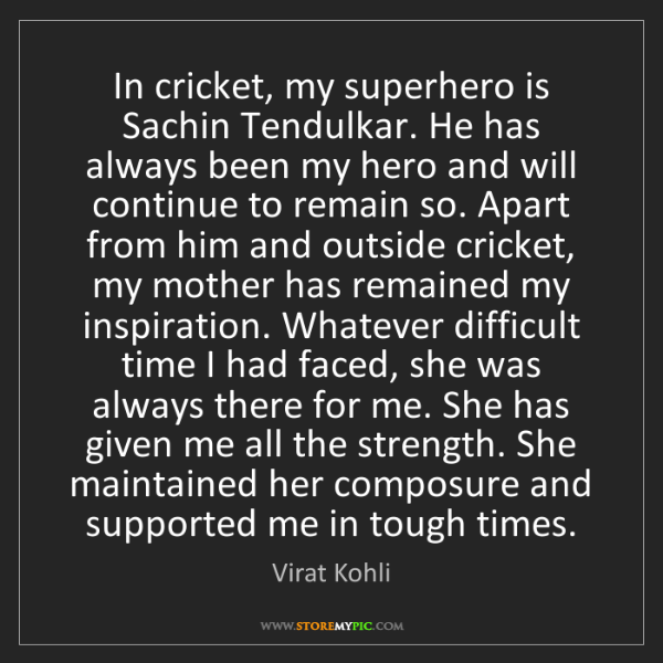 Virat Kohli: In cricket, my superhero is Sachin Tendulkar. He has...