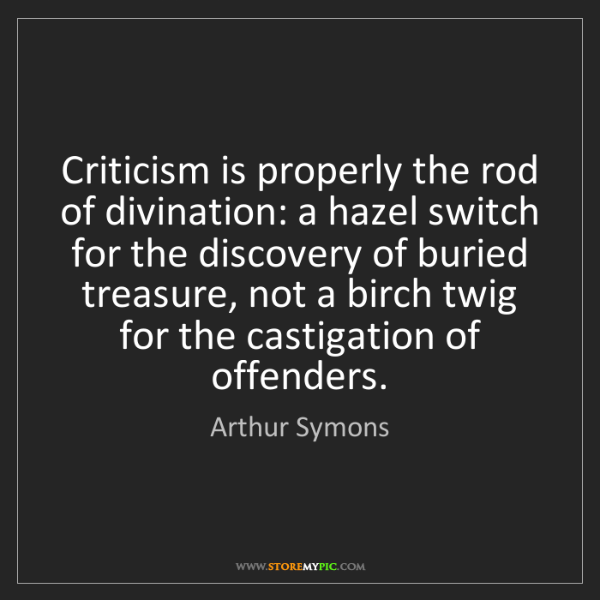 Arthur Symons: Criticism is properly the rod of divination: a hazel...