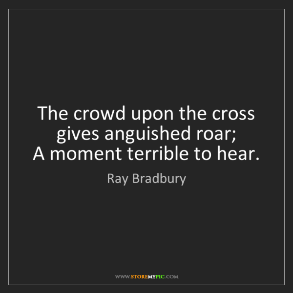 Ray Bradbury: The crowd upon the cross gives anguished roar;   A moment...