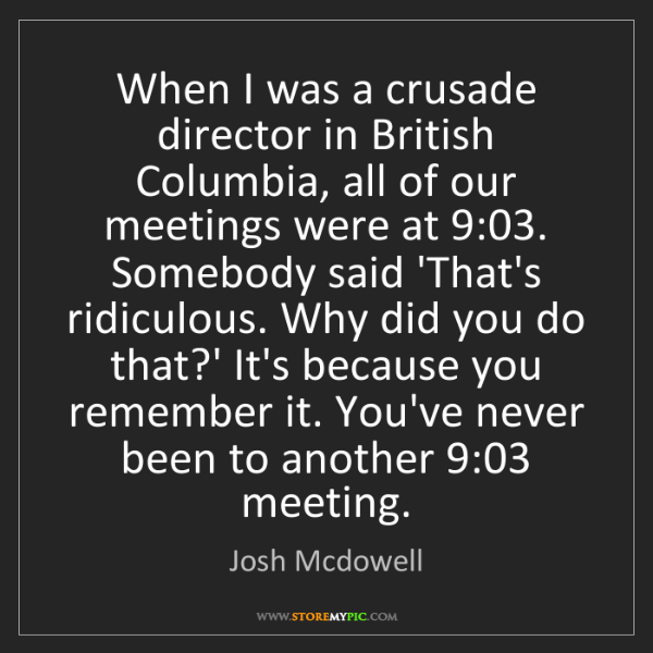 Josh Mcdowell: When I was a crusade director in British Columbia, all...