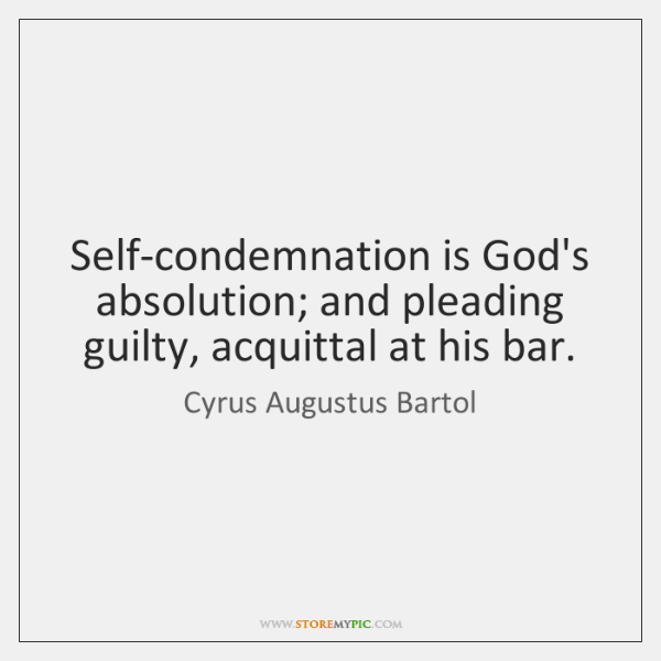Self-condemnation is God's absolution; and pleading guilty, acquittal at his bar.