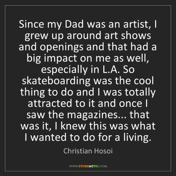 Christian Hosoi: Since my Dad was an artist, I grew up around art shows...